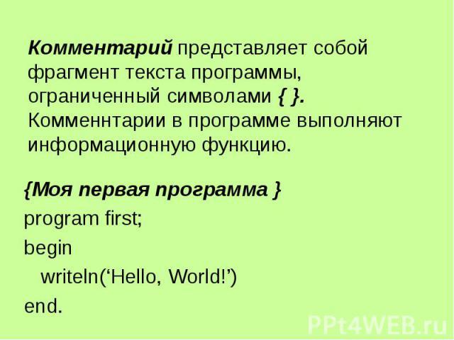 Комментарий представляет собой фрагмент текста программы, ограниченный символами { }. Комменнтарии в программе выполняют информационную функцию. {Моя первая программа } program first; begin writeln('Hello, World!') end.