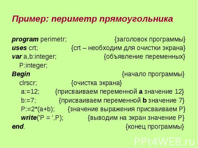 Пример: периметр прямоугольника program perimetr; {заголовок программы} uses crt; {crt – необходим для очистки экрана} var a,b:integer; {объявление переменных} P:integer; Begin {начало программы} clrscr; {очистка экрана} a:=12; {присваиваем переменн…
