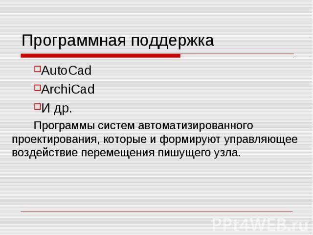 Программная поддержка AutoCad ArchiCad И др. Программы систем автоматизированного проектирования, которые и формируют управляющее воздействие перемещения пишущего узла.