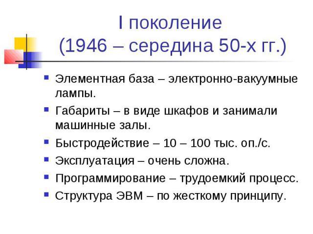 I поколение (1946 – середина 50-х гг.) Элементная база – электронно-вакуумные лампы. Габариты – в виде шкафов и занимали машинные залы. Быстродействие – 10 – 100 тыс. оп./с. Эксплуатация – очень сложна. Программирование – трудоемкий процесс. Структу…