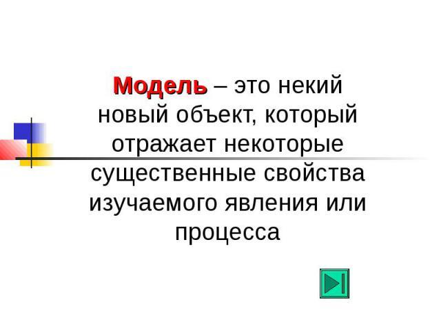 Модель – это некий новый объект, который отражает некоторые существенные свойства изучаемого явления или процесса