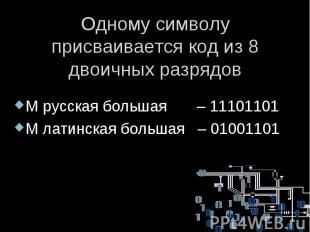 Одному символу присваивается код из 8 двоичных разрядов М русская большая – 1110