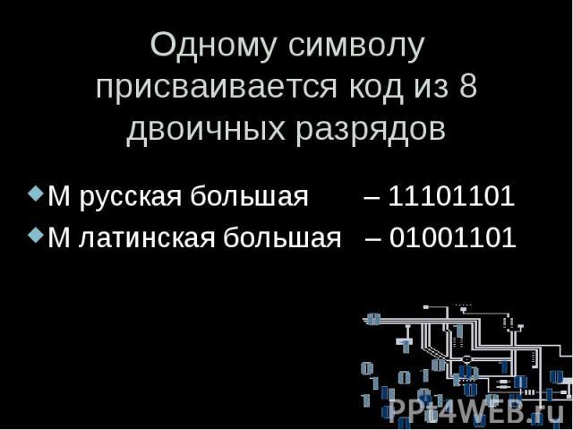 Одному символу присваивается код из 8 двоичных разрядов М русская большая – 11101101 М латинская большая – 01001101