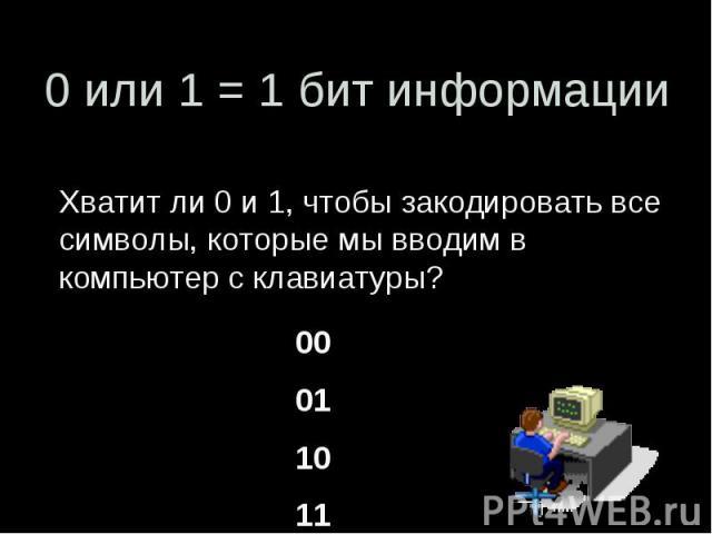 0 или 1 = 1 бит информации Хватит ли 0 и 1, чтобы закодировать все символы, которые мы вводим в компьютер с клавиатуры?