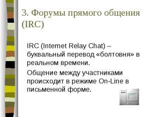 3. Форумы прямого общения (IRC) IRC (Internet Relay Chat) – буквальный перевод «