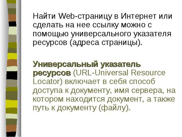 Найти Web-страницу в Интернет или сделать на нее ссылку можно с помощью универсального указателя ресурсов (адреса страницы). Найти Web-страницу в Интернет или сделать на нее ссылку можно с помощью универсального указателя ресурсов (адреса страницы).…