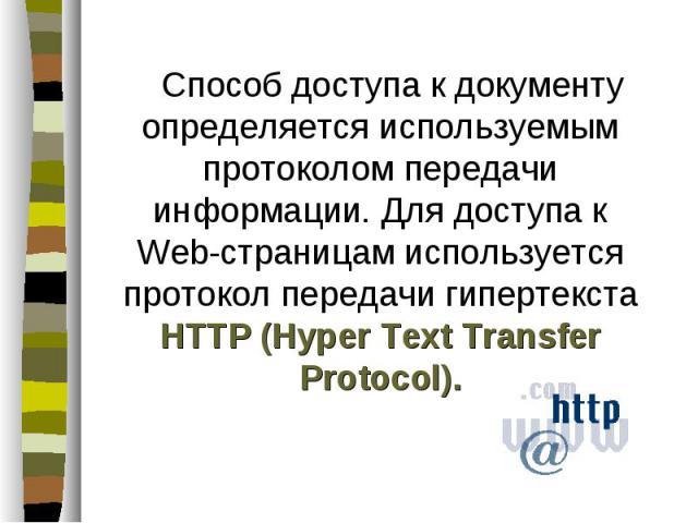 Способ доступа к документу определяется используемым протоколом передачи информации. Для доступа к Web-страницам используется протокол передачи гипертекста HTTP (Hyper Text Transfer Protocol). Способ доступа к документу определяется используемым про…