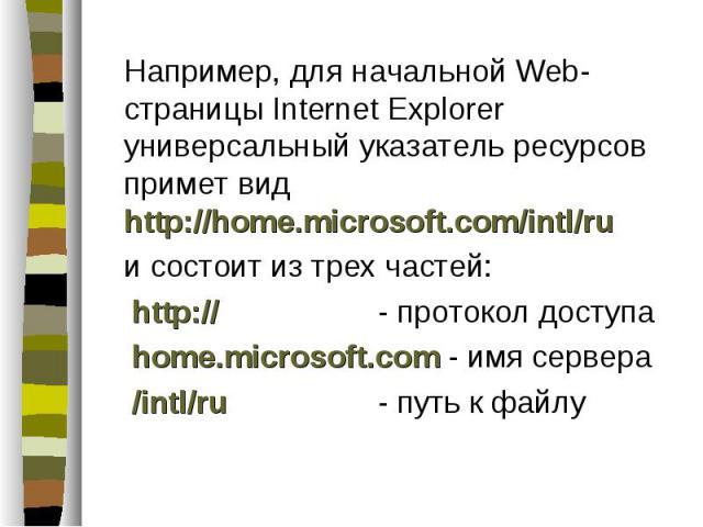 Например, для начальной Web-страницы Internet Explorer универсальный указатель ресурсов примет вид http://home.microsoft.com/intl/ru Например, для начальной Web-страницы Internet Explorer универсальный указатель ресурсов примет вид http://home.micro…