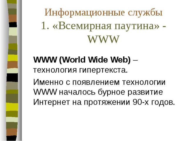 Информационные службы 1. «Всемирная паутина» - WWW WWW (World Wide Web) – технология гипертекста. Именно с появлением технологии WWW началось бурное развитие Интернет на протяжении 90-х годов.