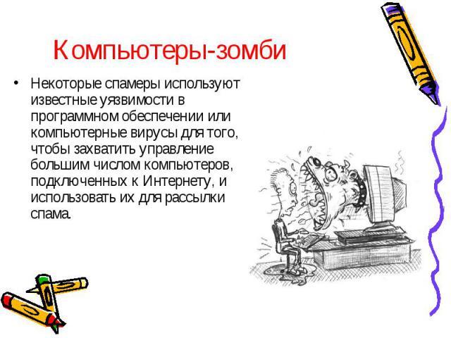 Компьютеры-зомби Некоторые спамеры используют известные уязвимости в программном обеспечении или компьютерные вирусы для того, чтобы захватить управление большим числом компьютеров, подключенных к Интернету, и использовать их для рассылки спама.