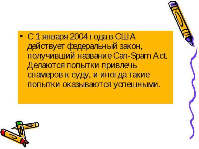 С 1 января 2004 года в США действует федеральный закон, получивший название Can-Spam Act. Делаются попытки привлечь спамеров к суду, и иногда такие попытки оказываются успешными. С 1 января 2004 года в США действует федеральный закон, получивший наз…