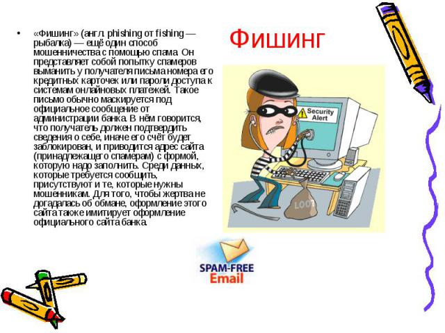 Фишинг «Фишинг» (англ. phishing от fishing — рыбалка) — ещё один способ мошенничества с помощью спама. Он представляет собой попытку спамеров выманить у получателя письма номера его кредитных карточек или пароли доступа к системам онлайновых платеже…