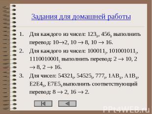 Для каждого из чисел: 12310, 45610 выполнить перевод: 10 2, 10 8, 10 16. Для каж