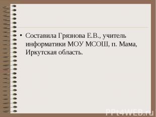 Составила Грязнова Е.В., учитель информатики МОУ МСОШ, п. Мама, Иркутская област