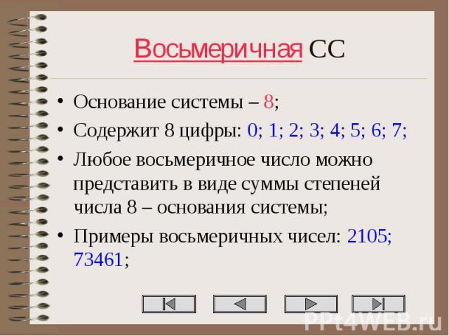 Основание системы – 8; Основание системы – 8; Содержит 8 цифры: 0; 1; 2; 3; 4; 5; 6; 7; Любое восьмеричное число можно представить в виде суммы степеней числа 8 – основания системы; Примеры восьмеричных чисел: 2105; 73461;