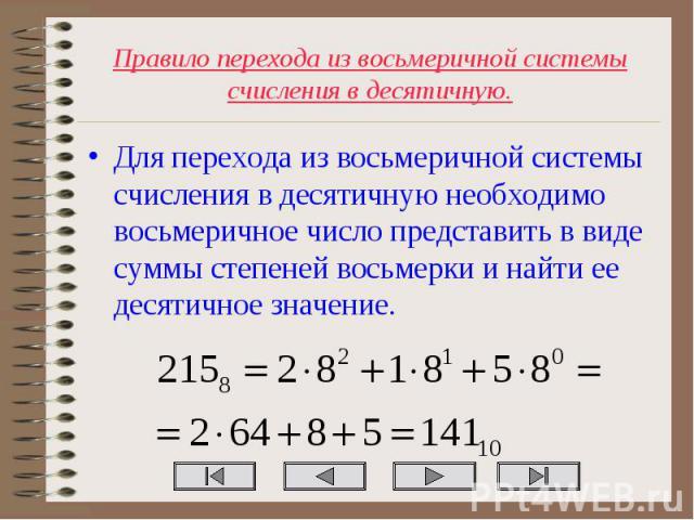 Для перехода из восьмеричной системы счисления в десятичную необходимо восьмеричное число представить в виде суммы степеней восьмерки и найти ее десятичное значение. Для перехода из восьмеричной системы счисления в десятичную необходимо восьмеричное…