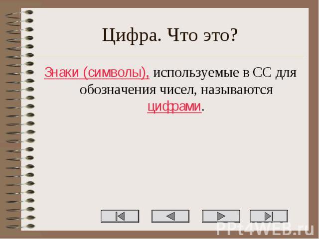 Знаки (символы), используемые в СС для обозначения чисел, называются цифрами. Знаки (символы), используемые в СС для обозначения чисел, называются цифрами.