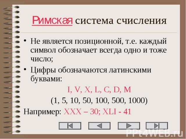 Не является позиционной, т.е. каждый символ обозначает всегда одно и тоже число; Не является позиционной, т.е. каждый символ обозначает всегда одно и тоже число; Цифры обозначаются латинскими буквами: I, V, X, L, C, D, M (1, 5, 10, 50, 100, 500, 100…