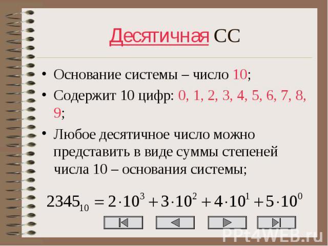 Основание системы – число 10; Основание системы – число 10; Содержит 10 цифр: 0, 1, 2, 3, 4, 5, 6, 7, 8, 9; Любое десятичное число можно представить в виде суммы степеней числа 10 – основания системы;