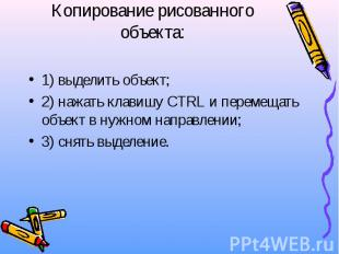 Копирование рисованного объекта: 1) выделить объект; 2) нажать клавишу CTRL и пе
