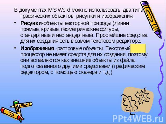 В документах MS Word можно использовать два типа графических объектов: рисунки и изображения. В документах MS Word можно использовать два типа графических объектов: рисунки и изображения. Рисунки-объекты векторной природы (линии, прямые, кривые, гео…