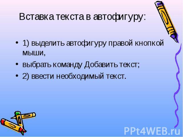 Вставка текста в автофигуру: 1) выделить автофигуру правой кнопкой мыши, выбрать команду Добавить текст; 2) ввести необходимый текст.