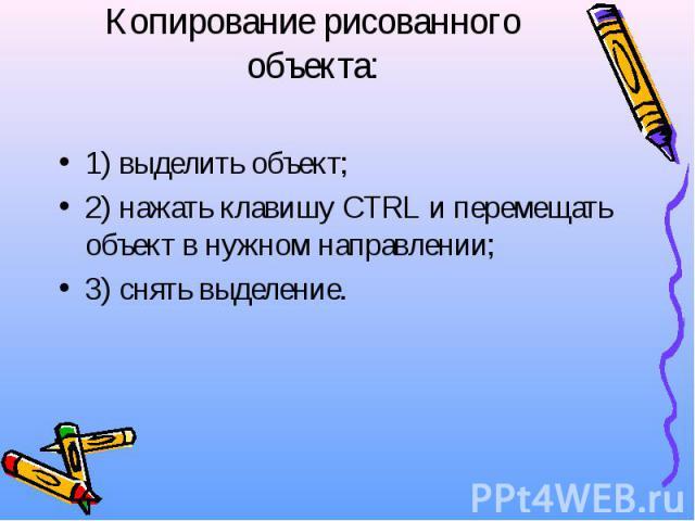 Копирование рисованного объекта: 1) выделить объект; 2) нажать клавишу CTRL и перемещать объект в нужном направлении; 3) снять выделение.