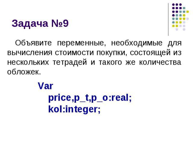 Задача №9 Объявите переменные, необходимые для вычисления стоимости покупки, состоящей из нескольких тетрадей и такого же количества обложек.