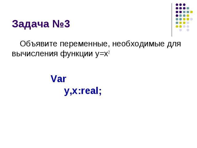 Задача №3 Объявите переменные, необходимые для вычисления функции y=x2
