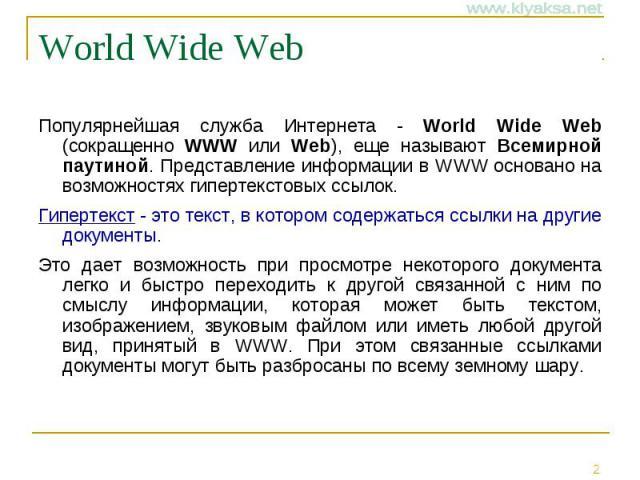 World Wide Web Популярнейшая служба Интернета - World Wide Web (сокращенно WWW или Web), еще называют Всемирной паутиной. Представление информации в WWW основано на возможностях гипертекстовых ссылок. Гипертекст - это текст, в котором содержаться сс…