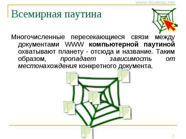 Всемирная паутина Многочисленные пересекающиеся связи между документами WWW компьютерной паутиной охватывают планету - отсюда и название. Таким образом, пропадает зависимость от местонахождения конкретного документа.