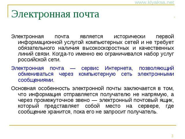 Электронная почта Электронная почта является исторически первой информационной услугой компьютерных сетей и не требует обязательного наличия высокоскоростных и качественных линий связи. Когда-то именно ею ограничивался набор услуг российской сети. Э…