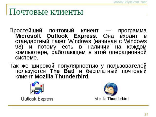 Почтовые клиенты Простейший почтовый клиент — программа Microsoft Outlook Express. Она входит в стандартный пакет Windows (начиная с Windows 98) и потому есть в наличии на каждом компьютере, работающем в этой операционной системе. Так же широкой поп…