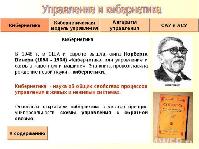 Кибернетика Кибернетика В 1948 г. в США и Европе вышла книга Норберта Винера (1894 - 1964) «Кибернетика, или управление и связь в животном и машине». Эта книга провозгласила рождение новой науки – кибернетики. Кибернетика - наука об общих свойствах …