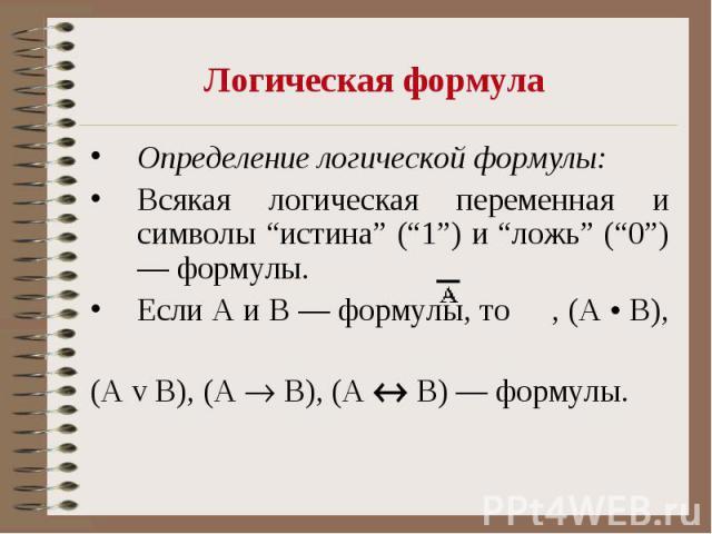"""Логическая формула Определение логической формулы: Всякая логическая переменная и символы """"истина"""" (""""1"""") и """"ложь"""" (""""0"""") — формулы. Если А и В — формулы, то , (А • В), (А v В), (А B), (А В) — формулы."""