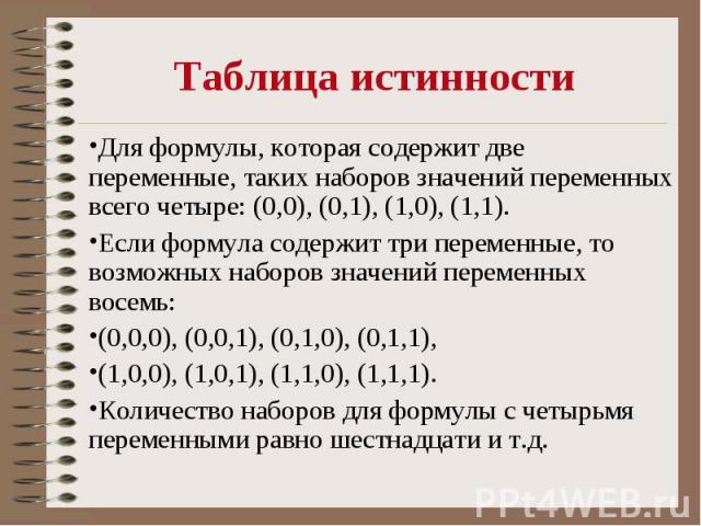 Таблица истинности Для формулы, которая содержит две переменные, таких наборов значений переменных всего четыре: (0,0), (0,1), (1,0), (1,1). Если формула содержит три переменные, то возможных наборов значений переменных восемь: (0,0,0), (0,0,1), (0,…