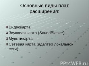 Основные виды плат расширения: Видеокарта; Звуковая карта (SoundBlaster); Мульти