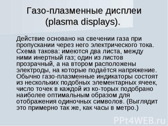 Газо-плазменные дисплеи (plasma displays). Действие основано на свечении газа при пропускании через него электрического тока. Схема такова: имеются два листа, между ними инертный газ; один из листов прозрачный, а на втором расположены электроды, на …