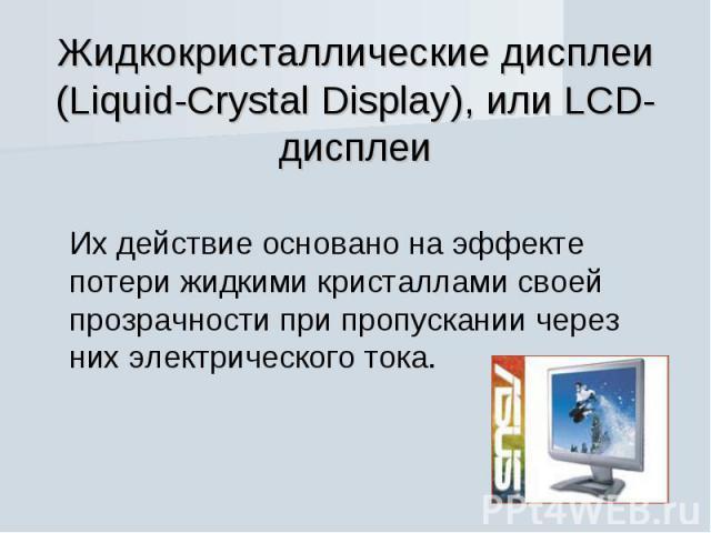 Жидкокристаллические дисплеи (Liquid-Crystal Display), или LCD-дисплеи Их действие основано на эффекте потери жидкими кристаллами своей прозрачности при пропускании через них электрического тока.