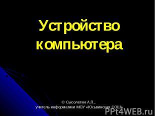 Устройство компьютера © Сысолетин А.П., учитель информатики МОУ «Юсьвинская СОШ»