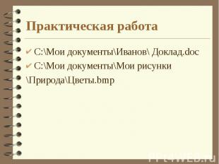 Практическая работа C:\Мои документы\Иванов\ Доклад.doc C:\Мои документы\Мои рис