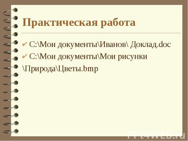 Практическая работа C:\Мои документы\Иванов\ Доклад.doc C:\Мои документы\Мои рисунки \Природа\Цветы.bmp