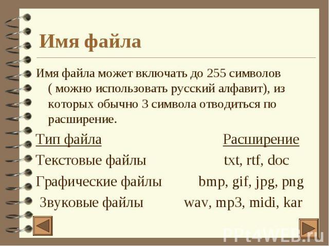 Имя файла Имя файла может включать до 255 символов ( можно использовать русский алфавит), из которых обычно 3 символа отводиться по расширение. Тип файла Расширение Текстовые файлы txt, rtf, doc Графические файлы bmp, gif, jpg, png Звуковые файлы wa…