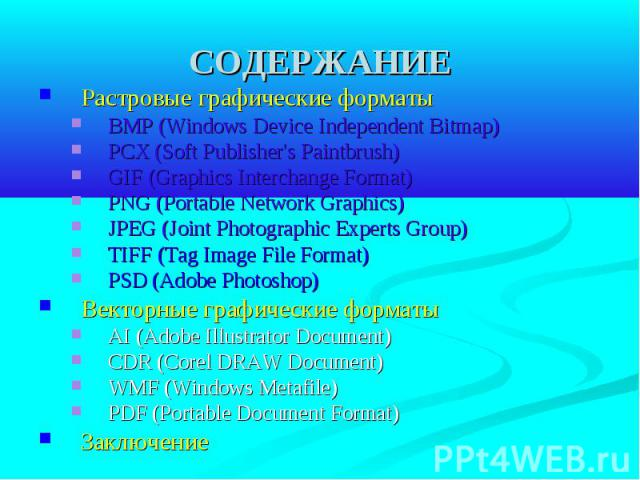 СОДЕРЖАНИЕ Растровые графические форматы BMP (Windows Device Independent Bitmap) PCX (Soft Publisher's Paintbrush) GIF (Graphics Interchange Format) PNG (Portable Network Graphics) JPEG (Joint Photographic Experts Group) TIFF (Tag Image File Format)…