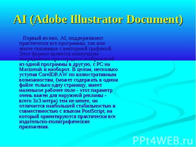 AI (Adobe Illustrator Document) Первый из них, AI, поддерживают практически все программы, так или иначе связанные с векторной графикой. Этот формат является наилучшим посредником при передаче изображений из одной программы в другую, с РС на Macinto…
