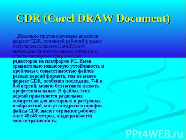 CDR (Corel DRAW Document) Довольно противоречивым является формат CDR, основной рабочий формат популярного пакета CorelDRAW, являющимся неоспоримым лидером в классе векторных графических редакторов на платформе РС. Имея сравнительно невысокую устойч…
