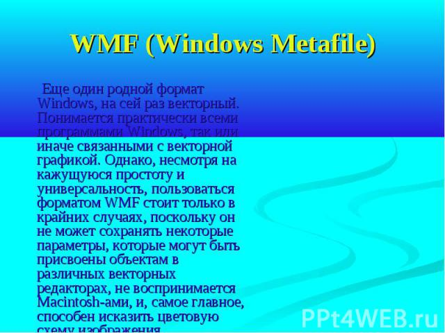 WMF (Windows Metafile) Еще один родной формат Windows, на сей раз векторный. Понимается практически всеми программами Windows, так или иначе связанными с векторной графикой. Однако, несмотря на кажущуюся простоту и универсальность, пользоваться форм…