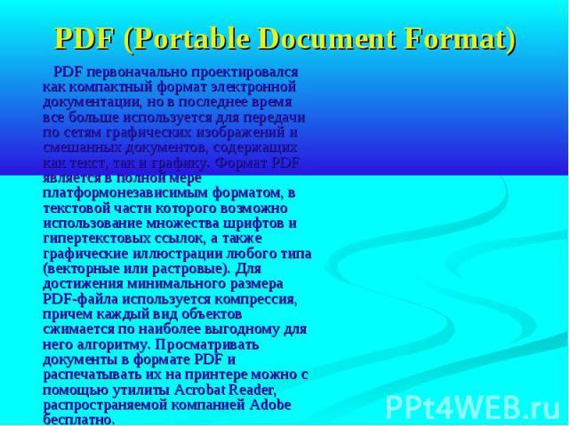 PDF (Portable Document Format) PDF первоначально проектировался как компактный формат электронной документации, но в последнее время все больше используется для передачи по сетям графических изображений и смешанных документов, содержащих как текст, …