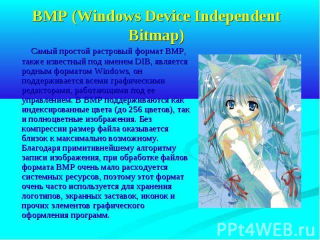 BMP (Windows Device Independent Bitmap) Самый простой растровый формат BMP, также известный под именем DIB, является родным форматом Windows, он поддерживается всеми графическими редакторами, работающими под ее управлением. В BMP поддерживаются как …