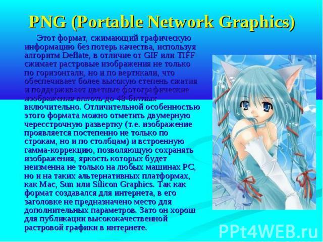 PNG (Portable Network Graphics) Этот формат, сжимающий графическую информацию без потерь качества, используя алгоритм Deflate, в отличие от GIF или TIFF сжимает растровые изображения не только по горизонтали, но и по вертикали, что обеспечивает боле…